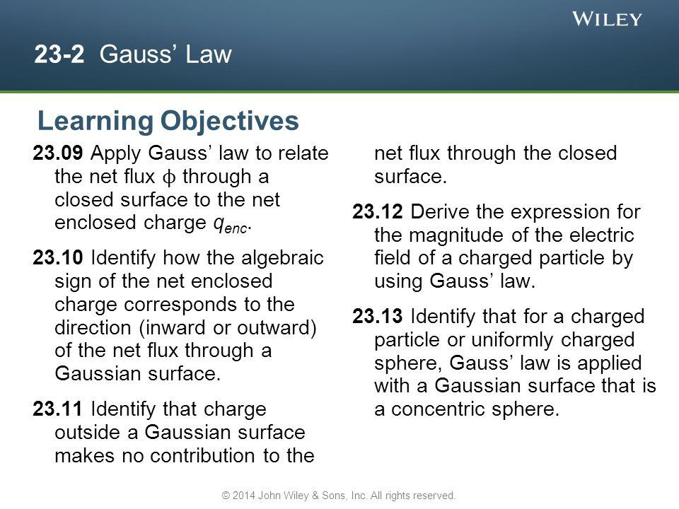 23-2 Gauss Law 23.09 Apply Gauss law to relate the net flux ϕ through a closed surface to the net enclosed charge q enc. 23.10 Identify how the algebr