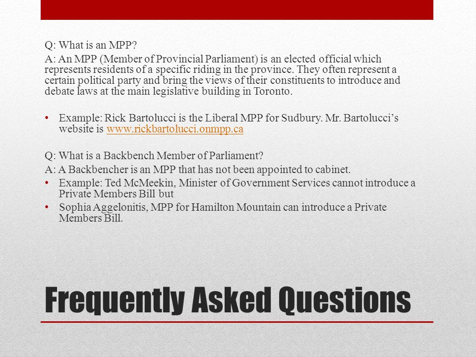 Frequently Asked Questions Q: What is an MPP? A: An MPP (Member of Provincial Parliament) is an elected official which represents residents of a speci