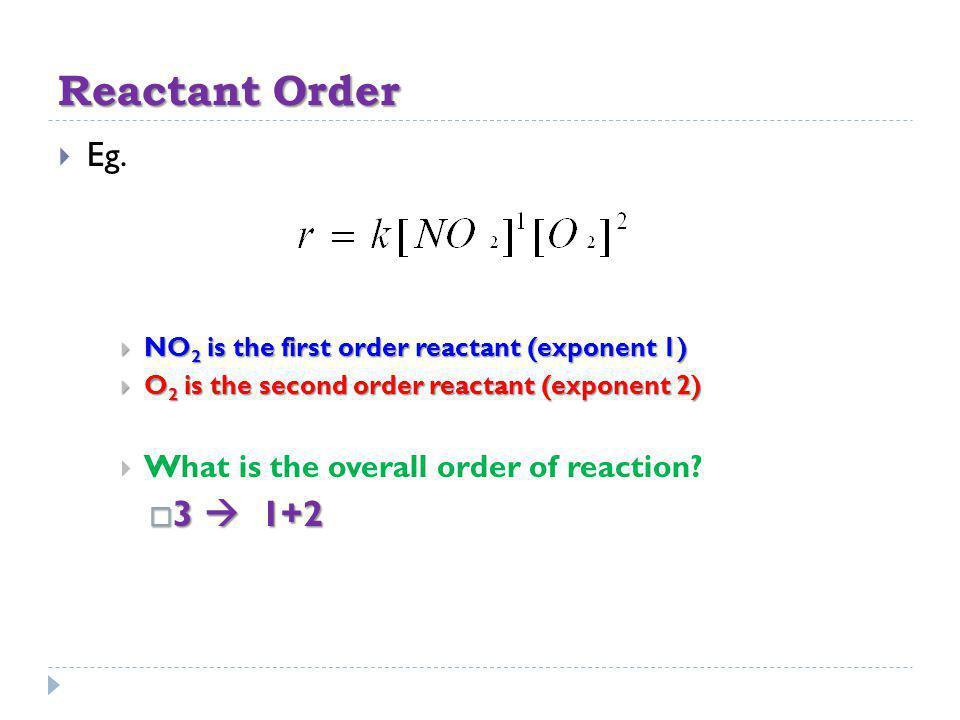 Reactant Order Eg. NO 2 is the first order reactant (exponent 1) NO 2 is the first order reactant (exponent 1) O 2 is the second order reactant (expon