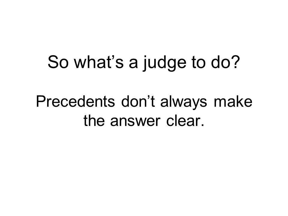 So whats a judge to do? Precedents dont always make the answer clear.
