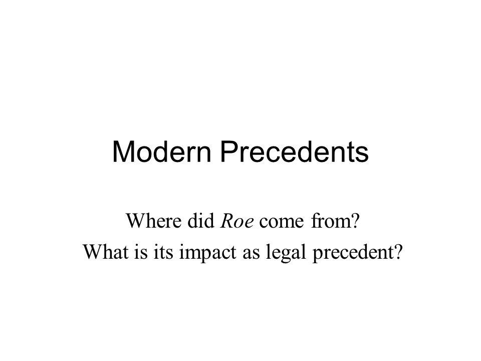 Modern Precedents Where did Roe come from? What is its impact as legal precedent?