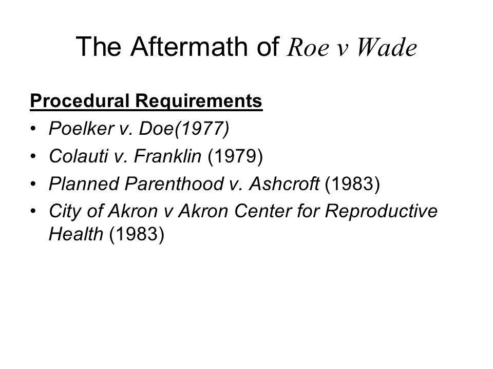 The Aftermath of Roe v Wade Procedural Requirements Poelker v. Doe(1977) Colauti v. Franklin (1979) Planned Parenthood v. Ashcroft (1983) City of Akro