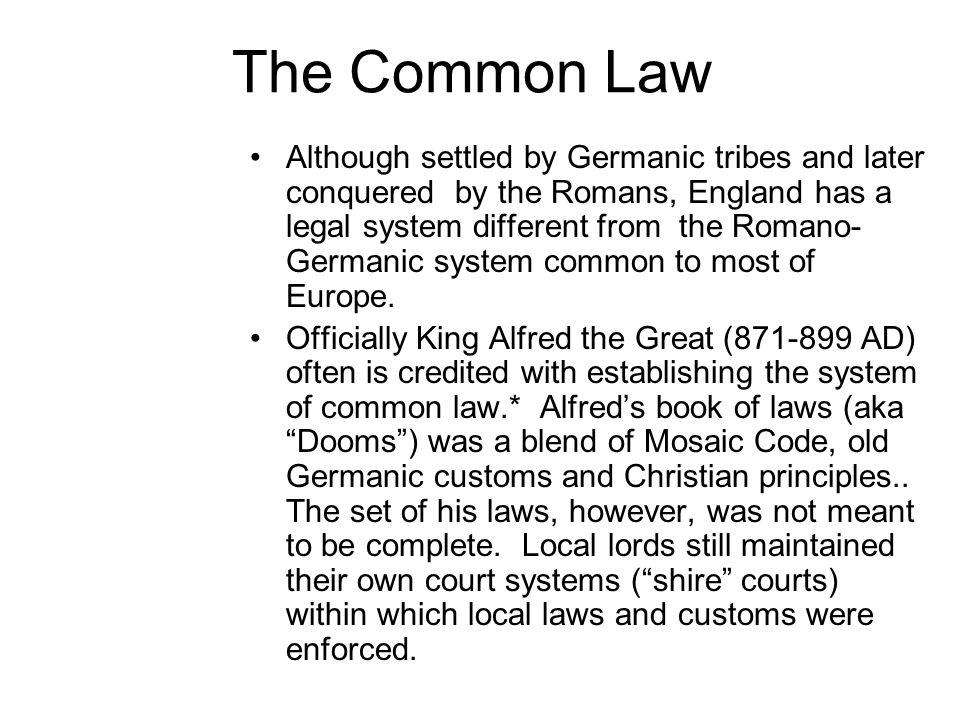 The Common Law Although settled by Germanic tribes and later conquered by the Romans, England has a legal system different from the Romano- Germanic s
