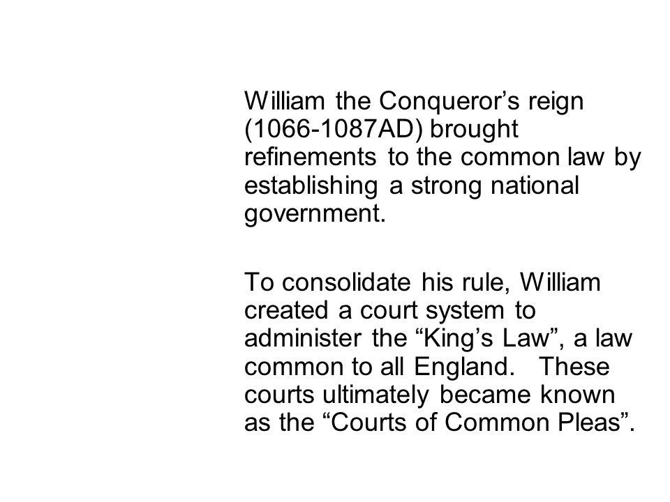 William the Conquerors reign (1066-1087AD) brought refinements to the common law by establishing a strong national government.