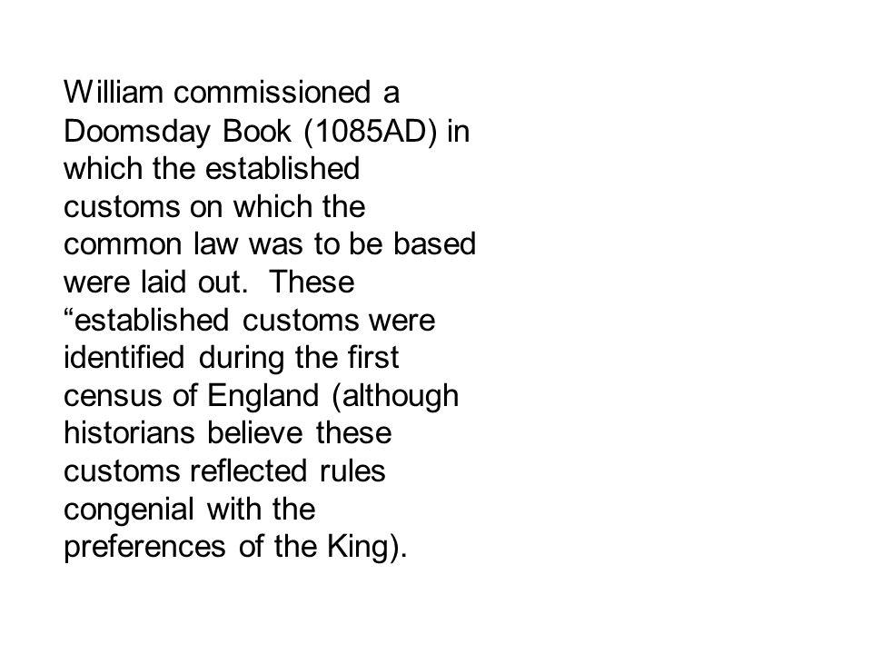 William commissioned a Doomsday Book (1085AD) in which the established customs on which the common law was to be based were laid out. These establishe
