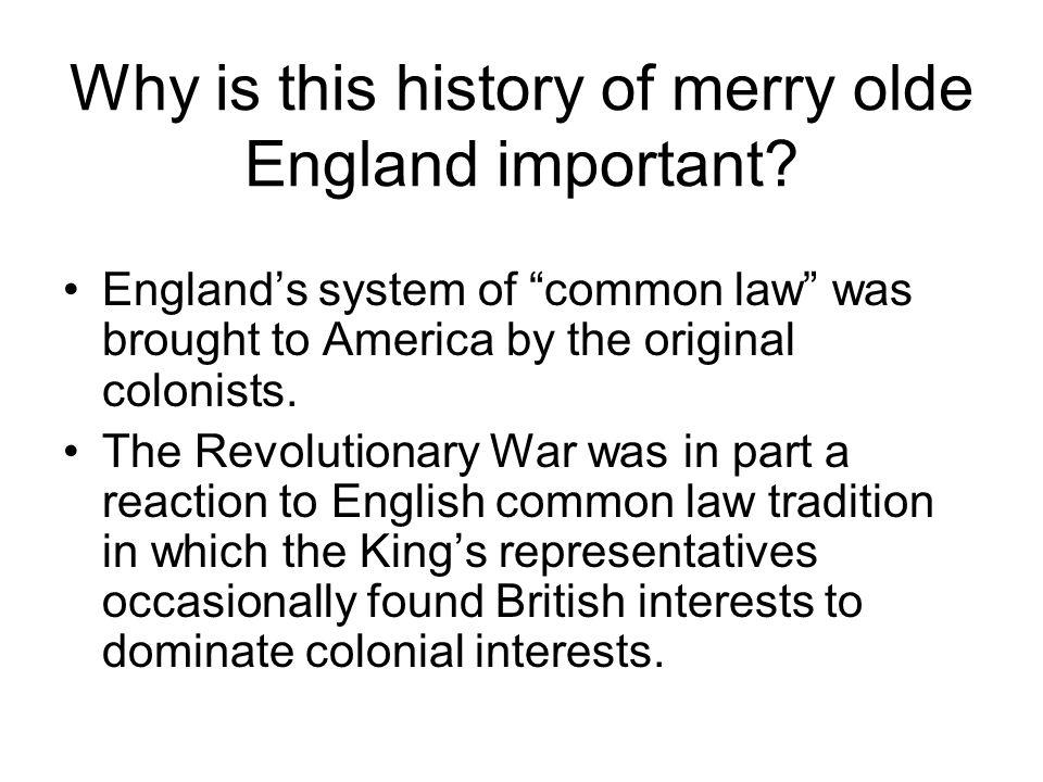 Why is this history of merry olde England important? Englands system of common law was brought to America by the original colonists. The Revolutionary