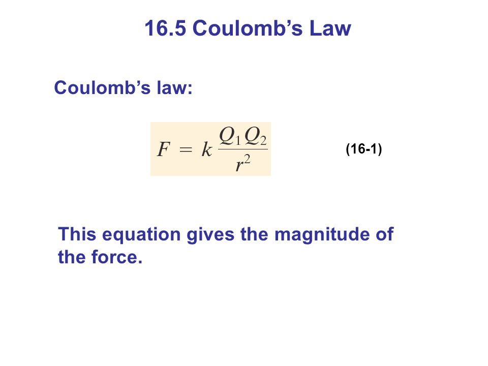 16.5 Coulombs Law Coulombs law: (16-1) This equation gives the magnitude of the force.