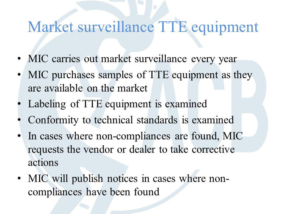 Market surveillance TTE equipment MIC carries out market surveillance every year MIC purchases samples of TTE equipment as they are available on the market Labeling of TTE equipment is examined Conformity to technical standards is examined In cases where non-compliances are found, MIC requests the vendor or dealer to take corrective actions MIC will publish notices in cases where non- compliances have been found