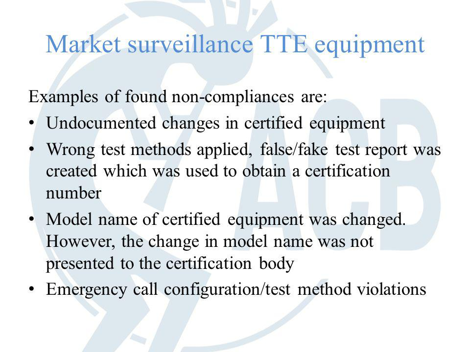 Market surveillance TTE equipment Examples of found non-compliances are: Undocumented changes in certified equipment Wrong test methods applied, false/fake test report was created which was used to obtain a certification number Model name of certified equipment was changed.