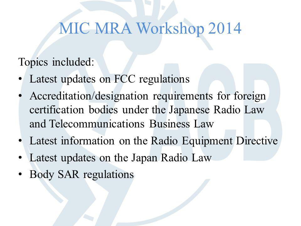 MIC MRA Workshop 2014 Topics included: Latest updates on FCC regulations Accreditation/designation requirements for foreign certification bodies under the Japanese Radio Law and Telecommunications Business Law Latest information on the Radio Equipment Directive Latest updates on the Japan Radio Law Body SAR regulations