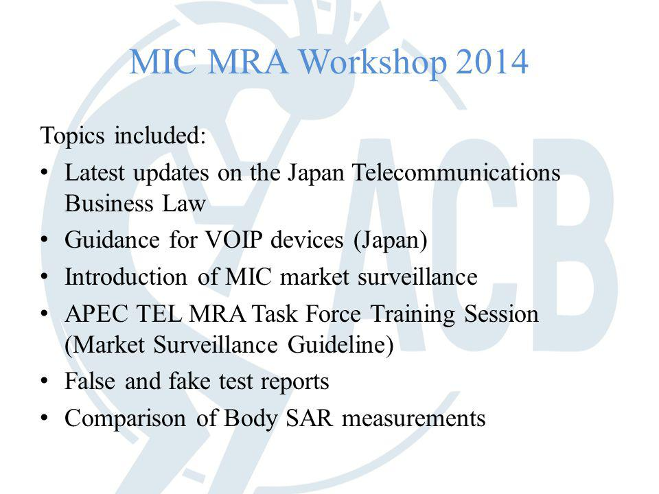 MIC MRA Workshop 2014 Topics included: Latest updates on the Japan Telecommunications Business Law Guidance for VOIP devices (Japan) Introduction of MIC market surveillance APEC TEL MRA Task Force Training Session (Market Surveillance Guideline) False and fake test reports Comparison of Body SAR measurements