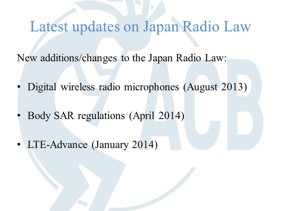 Latest updates on Japan Radio Law New additions/changes to the Japan Radio Law: Digital wireless radio microphones (August 2013) Body SAR regulations (April 2014) LTE-Advance (January 2014)