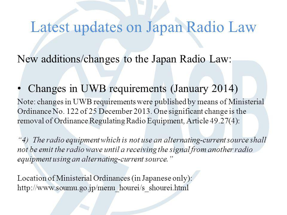 Latest updates on Japan Radio Law New additions/changes to the Japan Radio Law: Changes in UWB requirements (January 2014) Note: changes in UWB requirements were published by means of Ministerial Ordinance No.