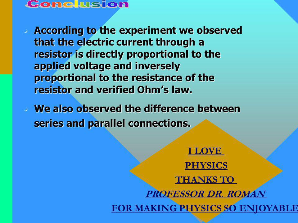 According to the experiment we observed that the electric current through a resistor is directly proportional to the applied voltage and inversely proportional to the resistance of the resistor and verified Ohms law.According to the experiment we observed that the electric current through a resistor is directly proportional to the applied voltage and inversely proportional to the resistance of the resistor and verified Ohms law.