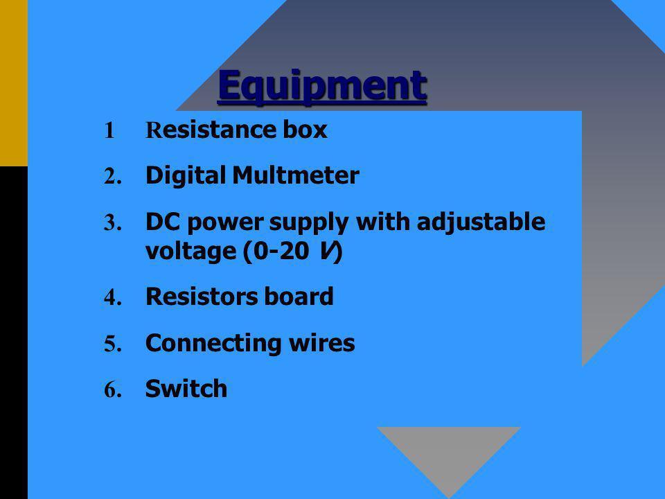 Equipment 1R esistance box 2. Digital Multmeter 3.