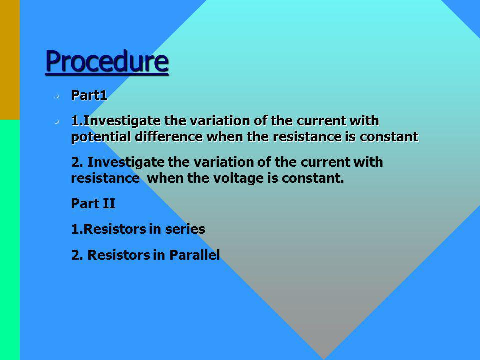 Procedure Part1Part1 1.Investigate the variation of the current with potential difference when the resistance is constant1.Investigate the variation of the current with potential difference when the resistance is constant 2.