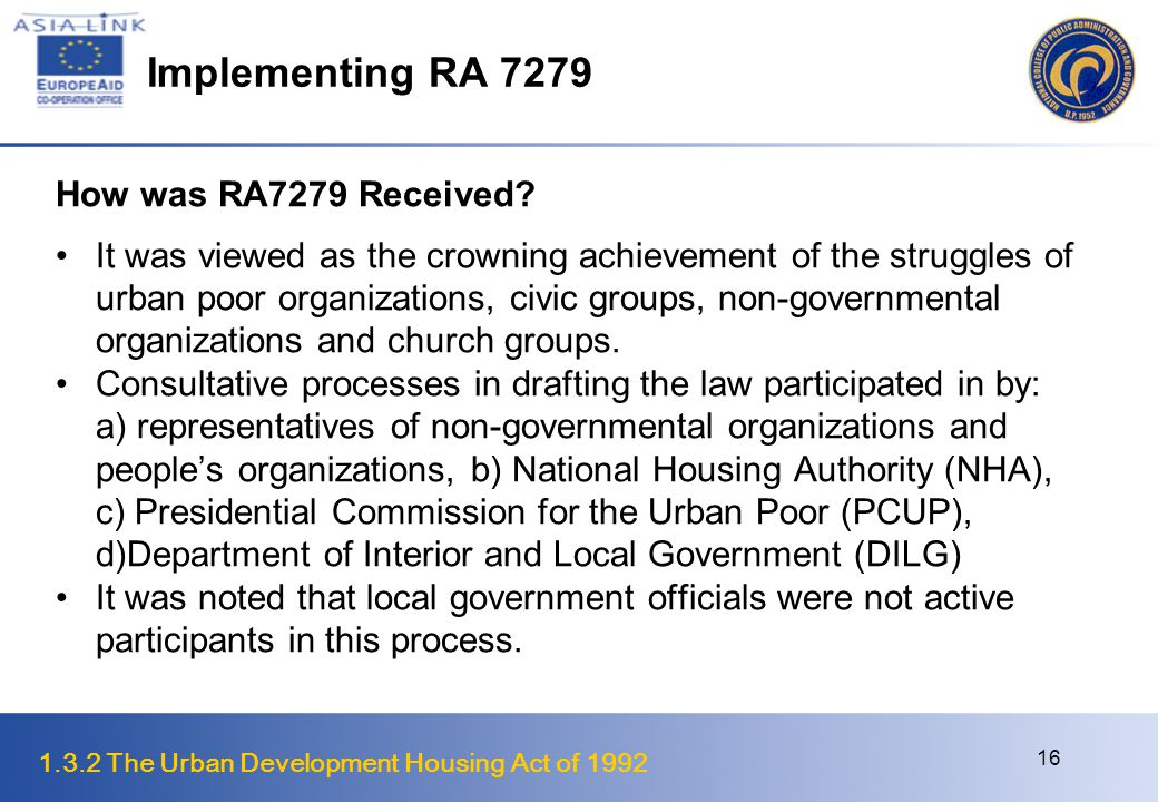 1.3.2 The Urban Development Housing Act of 1992 17 Implementing RA 7279 Issues and Concerns LGUs not engaged in its formulation were opposing its implementation LGUs and those undertaking demolition lacked awareness or refused to accept the procedures prescribed by the law Initially, courts were more familiar with PD 772 which criminalizes squatting and judges issued issuing court orders dismissing petitions for restraining orders on illegal demolitions.