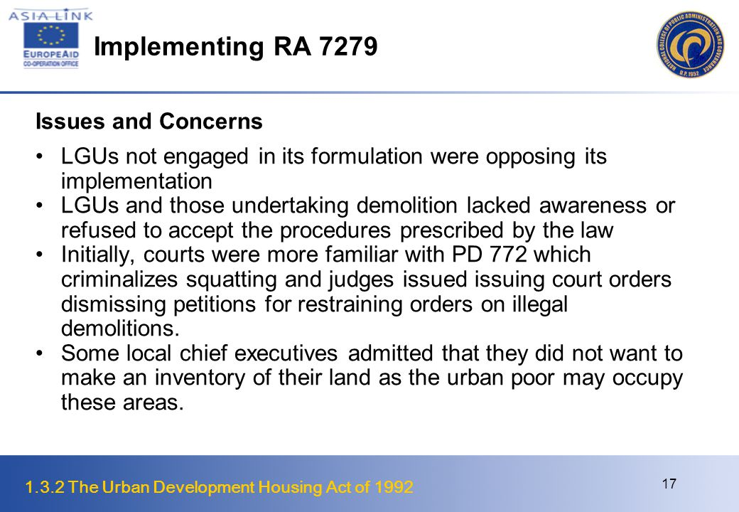 1.3.2 The Urban Development Housing Act of 1992 18 Implementing RA 7279 Issues and Concerns Local autonomy countered weak national sanctions and this resulted in local officials non compliance with requirements set to control forced evictions NHA was traditionally responsible for providing resettlement sites and took care of relocation operations.