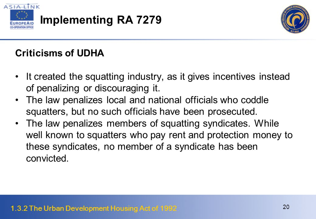 1.3.2 The Urban Development Housing Act of 1992 21 Implementing RA 7279 Criticisms of UDHA Executive Order 152 designated the Presidential Commission on the Urban Poor (PCUP) as the clearing house for the demolition and eviction of squatters.