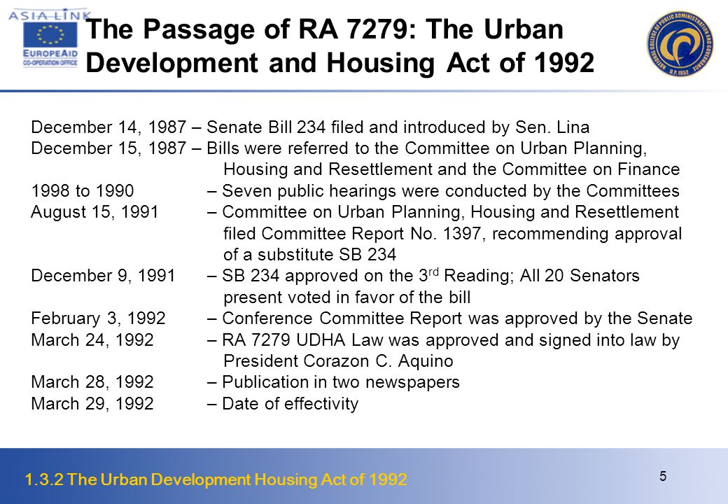 1.3.2 The Urban Development Housing Act of 1992 6 Features of RA 7279 Objectives of the Law Uplift conditions of underprivileged and homeless citizens in urban and resettlement areas through decent housing at affordable cost, basic services and employment opportunities Provide rational use and development of urban lands as a means of ensuring 1.Equitable utilization of residential lands in urban areas, focusing on the needs and requirements of underprivileged and homeless citizens and not simply on market forces; 2.Optimization of the use and productivity of land and urban resources; 3.Development of urban areas conducive to commercial and industrial activities which can generate more economic opportunities for the people; 4.Reduction in urban dysfunctions, particularly those that adversely affect public health, safety and ecology; and 5.Access to land and housing by the underprivileged and homeless citizens.