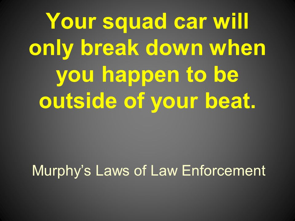 Murphys Laws of Law Enforcement Your squad car will only break down when you happen to be outside of your beat.