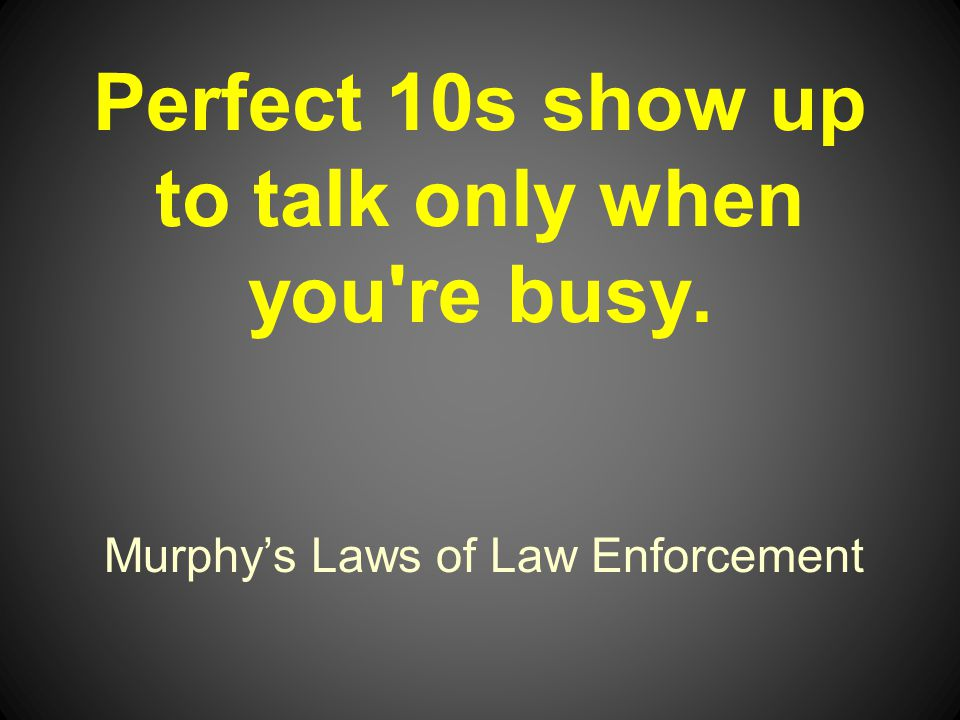 Murphys Laws of Law Enforcement Perfect 10s show up to talk only when you re busy.