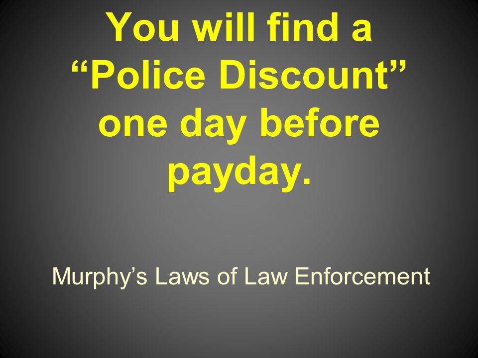 Murphys Laws of Law Enforcement You will find a Police Discount one day before payday.