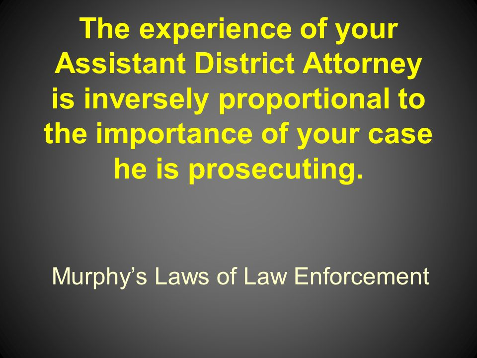 Murphys Laws of Law Enforcement The experience of your Assistant District Attorney is inversely proportional to the importance of your case he is prosecuting.