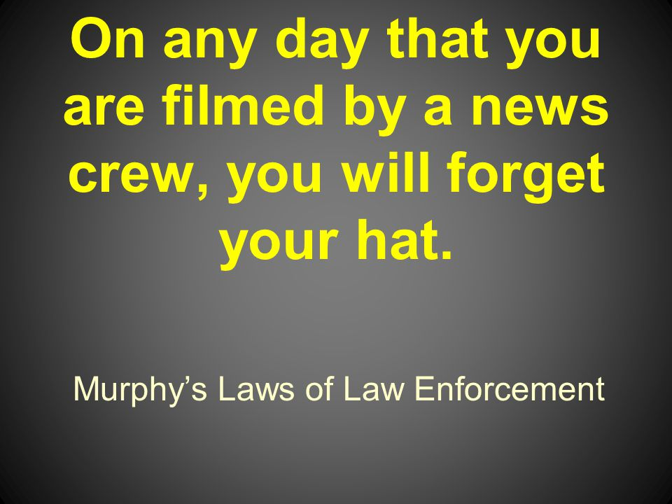 Murphys Laws of Law Enforcement On any day that you are filmed by a news crew, you will forget your hat.