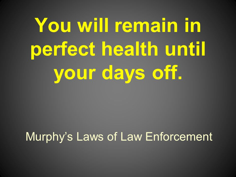 Murphys Laws of Law Enforcement You will remain in perfect health until your days off.