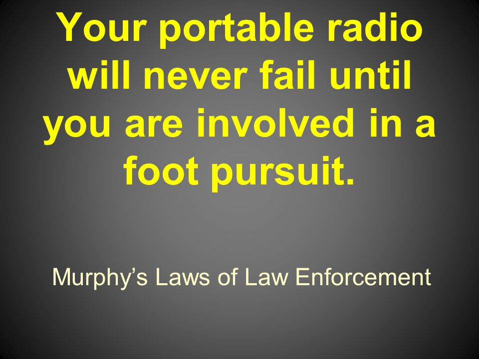 Murphys Laws of Law Enforcement Your portable radio will never fail until you are involved in a foot pursuit.