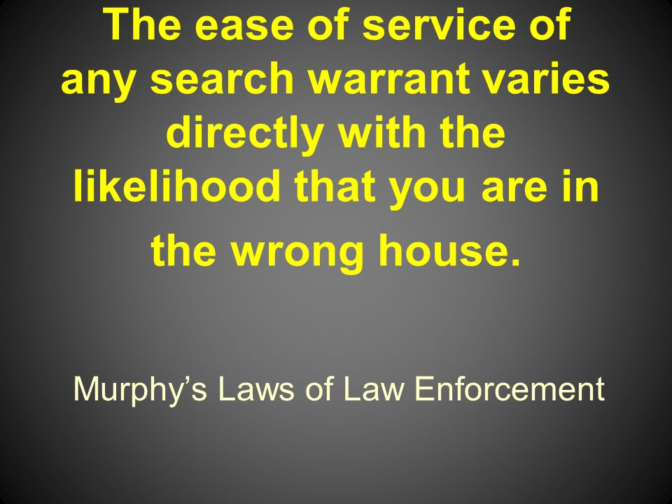 Murphys Laws of Law Enforcement The ease of service of any search warrant varies directly with the likelihood that you are in the wrong house.