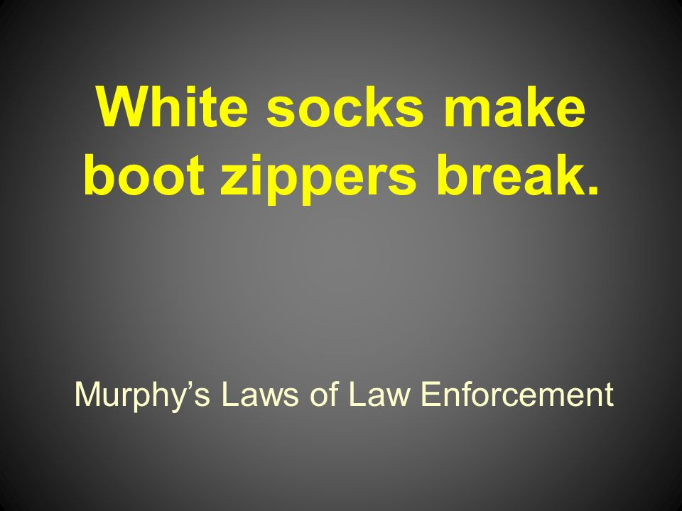 Murphys Laws of Law Enforcement White socks make boot zippers break.