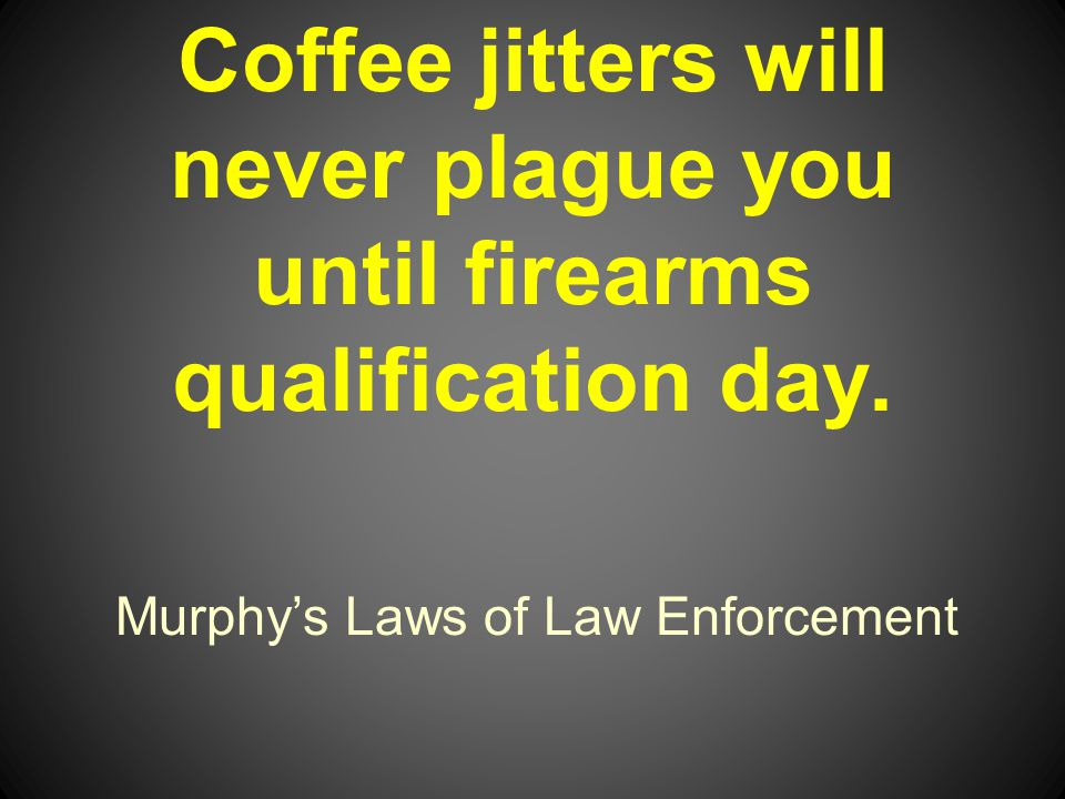 Murphys Laws of Law Enforcement Coffee jitters will never plague you until firearms qualification day.