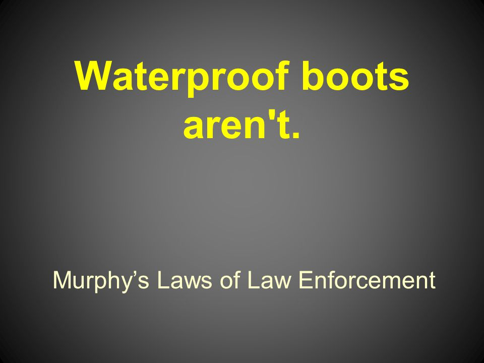 Murphys Laws of Law Enforcement Waterproof boots aren t.