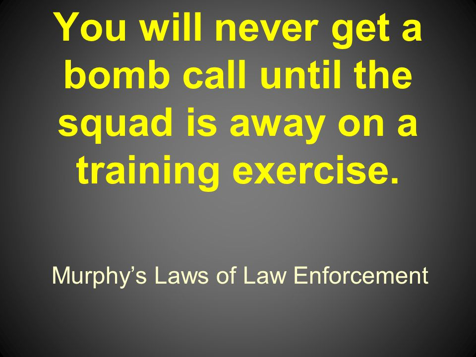 Murphys Laws of Law Enforcement You will never get a bomb call until the squad is away on a training exercise.
