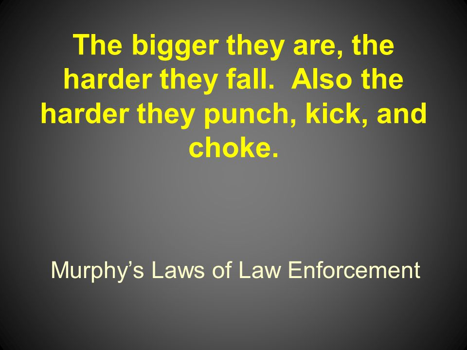 Murphys Laws of Law Enforcement The bigger they are, the harder they fall.