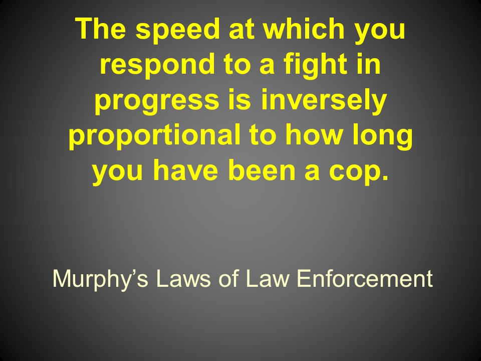 Murphys Laws of Law Enforcement The speed at which you respond to a fight in progress is inversely proportional to how long you have been a cop.