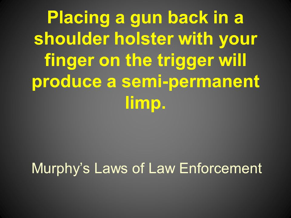Murphys Laws of Law Enforcement Placing a gun back in a shoulder holster with your finger on the trigger will produce a semi-permanent limp.