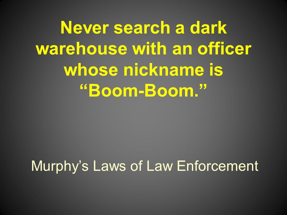 Murphys Laws of Law Enforcement Never search a dark warehouse with an officer whose nickname is Boom-Boom.