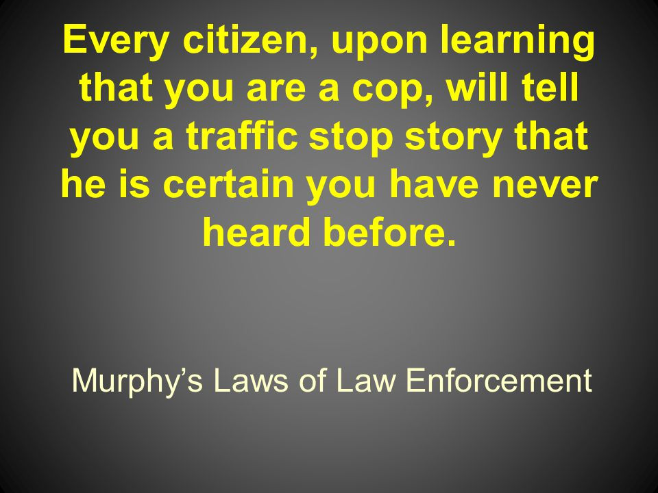 Murphys Laws of Law Enforcement Every citizen, upon learning that you are a cop, will tell you a traffic stop story that he is certain you have never heard before.