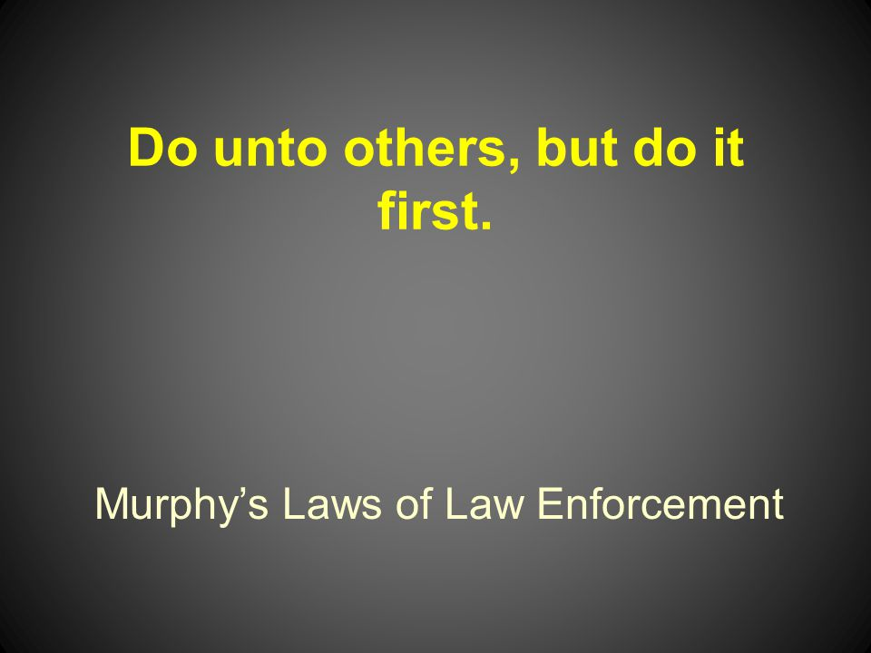 Murphys Laws of Law Enforcement Do unto others, but do it first.