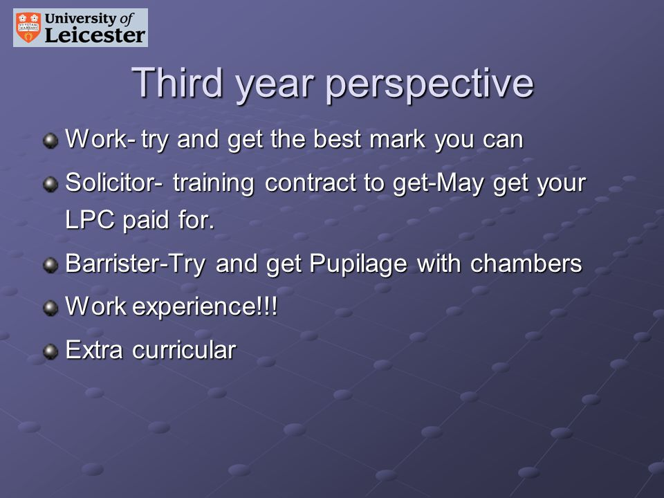 Third year perspective Work- try and get the best mark you can Solicitor- training contract to get-May get your LPC paid for. Barrister-Try and get Pu