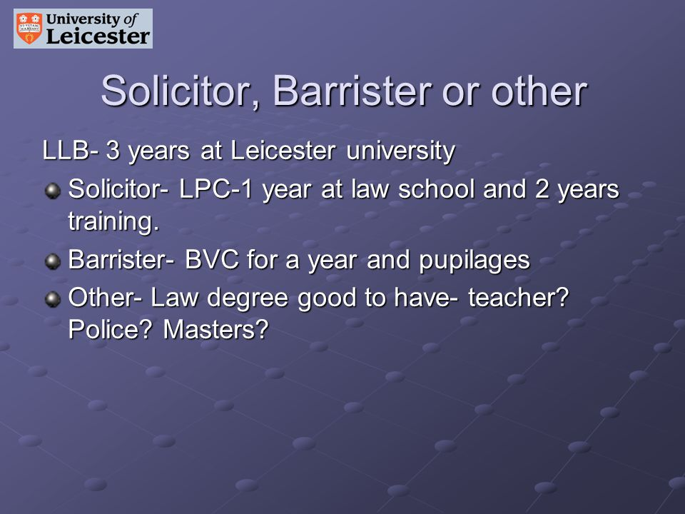 Solicitor, Barrister or other LLB- 3 years at Leicester university Solicitor- LPC-1 year at law school and 2 years training.