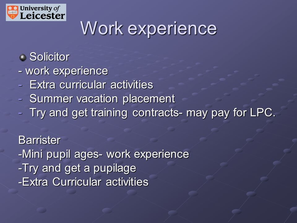Work experience Solicitor - work experience -Extra curricular activities -Summer vacation placement -Try and get training contracts- may pay for LPC.