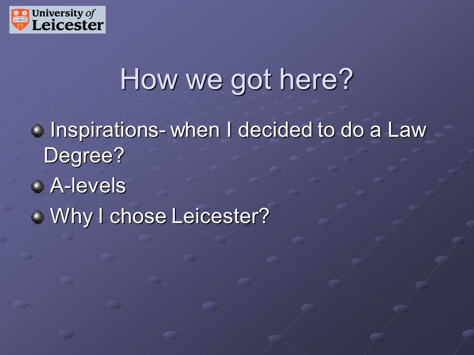 Inspirations- when I decided to do a Law Degree? Inspirations- when I decided to do a Law Degree? A-levels A-levels Why I chose Leicester? Why I chose
