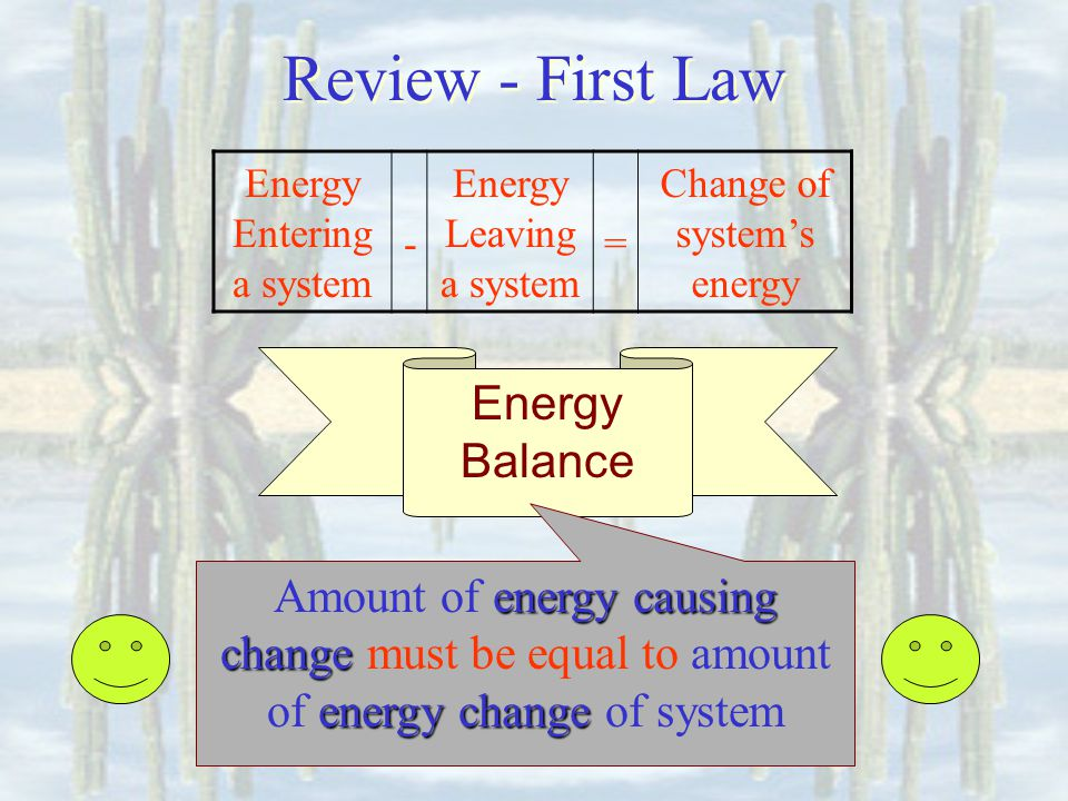 Energy Balance Amount of energy causing change change must be equal to amount of energy change change of system Energy Entering a system - Energy Leaving a system = Change of systems energy Review - First Law