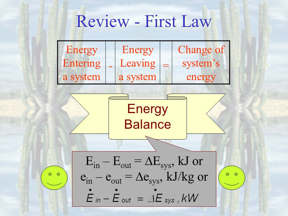 Energy Balance E in – E out = E sys, kJ or e in – e out = e sys, kJ/kg or Energy Entering a system - Energy Leaving a system = Change of systems energy Review - First Law