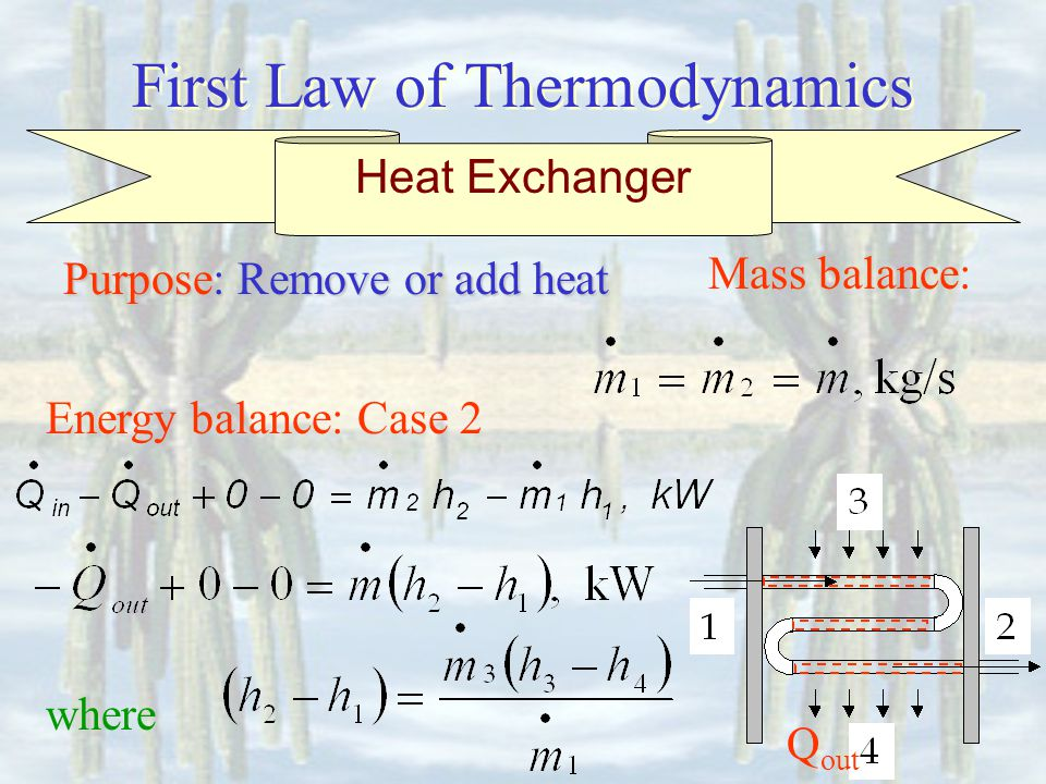 First Law of Thermodynamics Energy balance: Case 2 Mass balance: Heat Exchanger Purpose: Remove or add heat where Q out