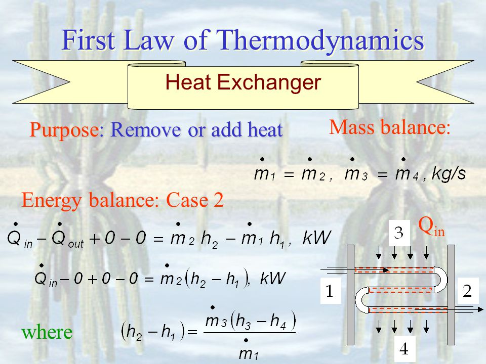First Law of Thermodynamics Energy balance: Case 2 Mass balance: Heat Exchanger Purpose: Remove or add heat where Q in